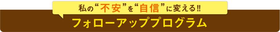 """私の""""不安""""を""""自信""""に変える!! フォローアッププログラム"""