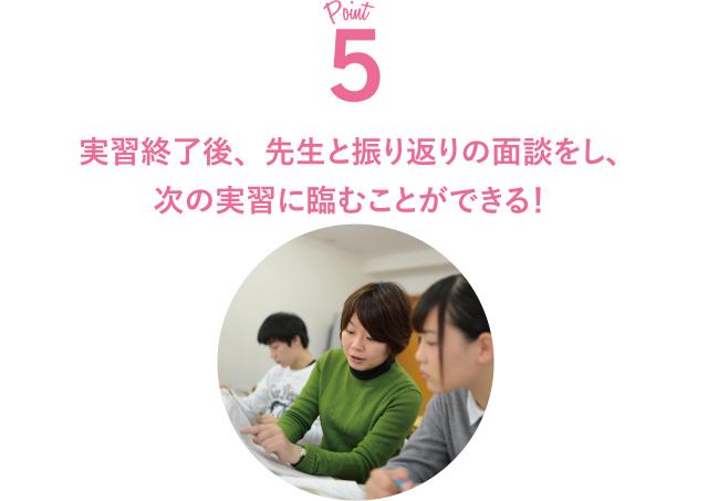 Point5 実習終了後、先生と振り返りの面談をし、次の実習に臨むことができる!