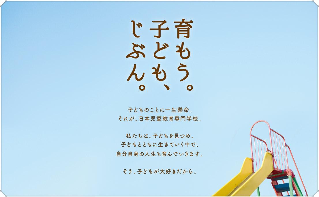 育もう。子ども、じぶん。 子どものことに一生懸命。それが、日本児童育成専門学校。私たちは、子どもをみつめ、子どもとともに生きてなかで、自分自身の人生も育んでいきます。そう、子どもが大好きだから。